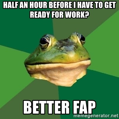Foul Bachelor Frog - Half an hour before i have to get ready for work? better fap