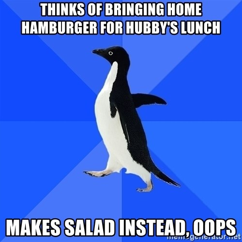 Socially Awkward Penguin - Thinks of bringing home hamburger for hubby's lunch makes salad instead, oops