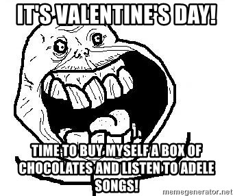 Happy Forever Alone - It's vAlentine's day! Time to buy myself a boX oF chocolates and listen to Adele songs!