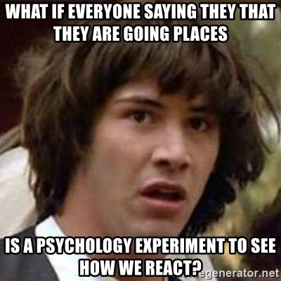 Conspiracy Keanu - What if everyone saying they that they are going places  is a psychology experiment to see how we react?