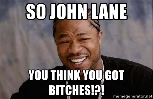 Yo Dawg - so john lane you think you got bitches!?!