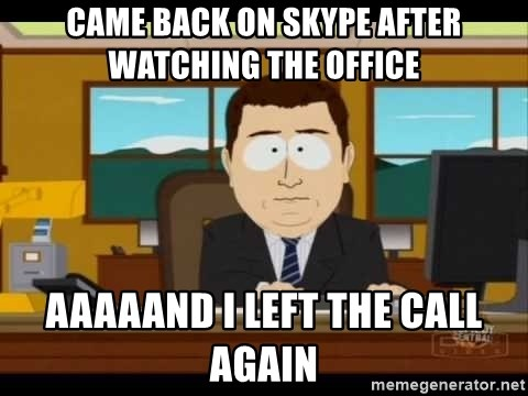 south park aand it's gone - came back on skype after watching the office aaaaand i left the call again