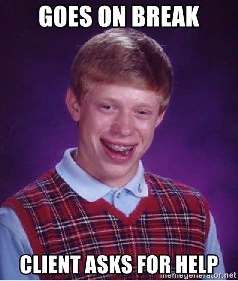 Bad Luck Brian - goes on break client asks for help