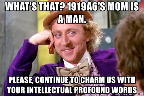 Willy Wonka - what's that? 1919a6's mom is a man. please, continue to charm us with your intellectual profound words