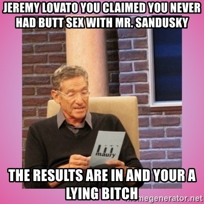 MAURY PV - Jeremy Lovato you claimed you never had butt sex with Mr. sandusky  the resultS are in and your a lying bitch