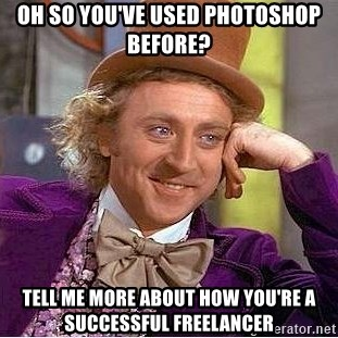 Willy Wonka - oh so you've used photoshop before? tell me more about how you're a successful freelancer