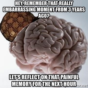 Scumbag Brain - Hey, remember that really EMBARRASSING moment from 3 years ago? Let's reflect on that painful memory for the next hour
