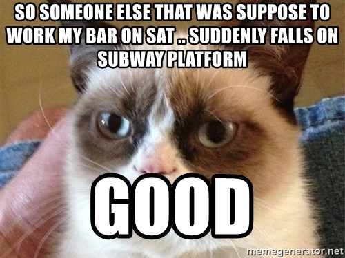 Angry Cat Meme - so someone else that was suppose to work my bar on sat .. suddenly falls on subway platform good
