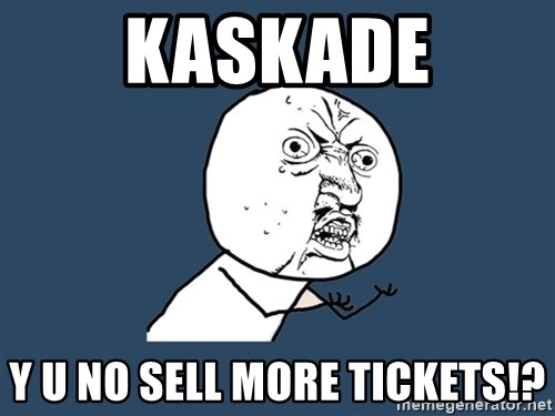 Y U No - KASKADE Y U NO SELL MORE TICKETS!?