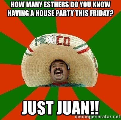 Successful Mexican - How many esthers do you know having a house party this friday? just juan!!