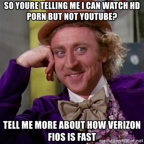 Willy Wonka - so youre telling me i can watch hd porn but not youtube? tell me more about how verizon fios is fast