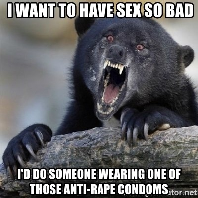 Insane Confession Bear -  I WANT TO HAVE SEX SO BAD I'D DO SOMEONE WEARING ONE OF THOSE ANTI-RAPE CONDOMS