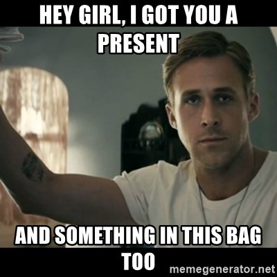 ryan gosling hey girl - Hey girl, I got you a present and something in this bag too