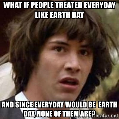 Conspiracy Keanu - What if People Treated everyday like earth day And since everyday would be  earth day, none of them Are?