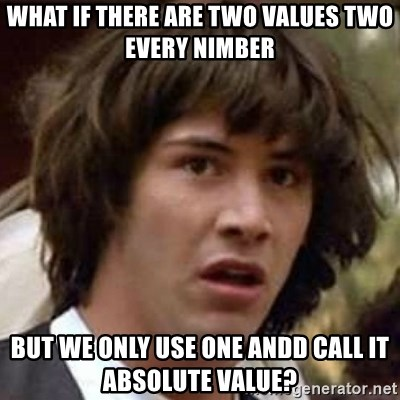 Conspiracy Keanu - What if there are two values two every nimber but we only use one andd call it absolute value?