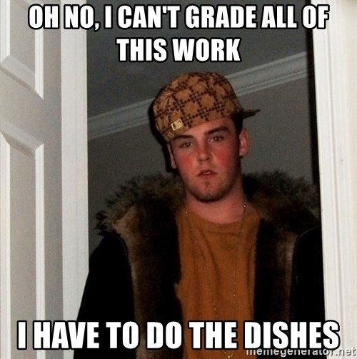 Scumbag Steve - Oh no, I can't grade all of this work I have to do the dishes