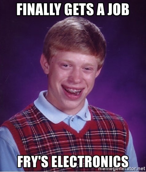 Bad Luck Brian - Finally gets a job Fry's electronics