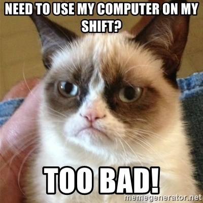 Grumpy Cat  - need to use my computer on my shift? too bad!