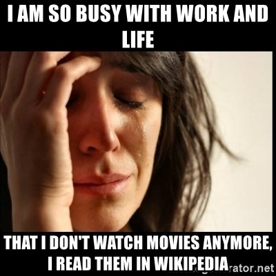 First World Problems - I am so busy with work and life That I don't watch movies anymore, I read them in wikipedia