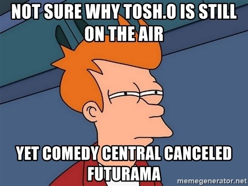 Futurama Fry - Not sure why tosh.o is still on the air yet comedy central canceled Futurama