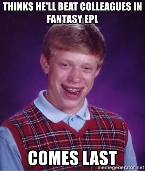 Bad Luck Brian - thinks he'll beat colleagues in fantasy epl comes last
