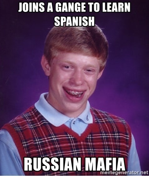 Bad Luck Brian - Joins a gange to learn spanish Russian mafia
