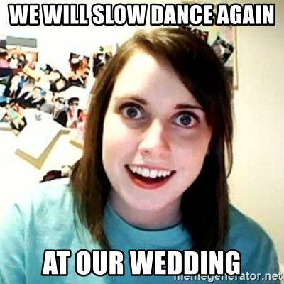 overly attached girl - We will slow dance again at our wedding