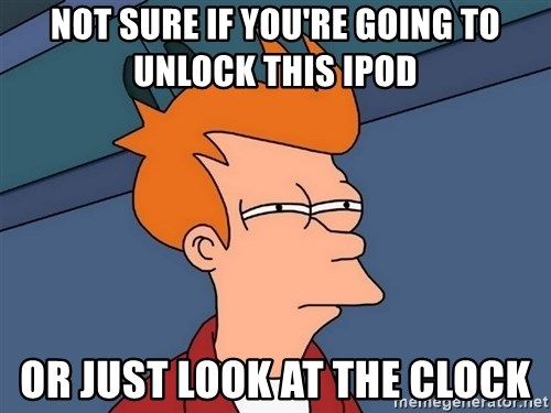 Futurama Fry - Not sure if you're going to unlock this ipod or just look at the clock
