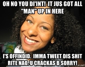 """Adria Richards - Oh no you di'int!  It jus got all """"MAN"""" up in here I's offindid.  Imma tweet dis SHIT RIte NAO. U Crackas b sorry!"""