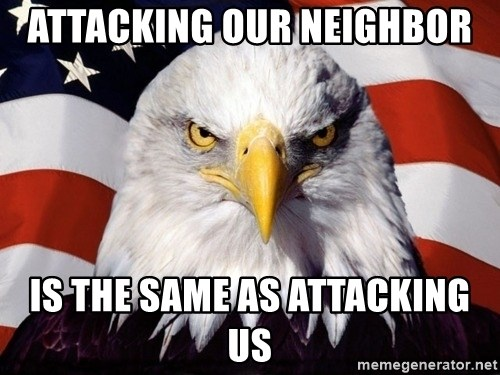 American Pride Eagle - ATTACKING OUR NEIGHBOR  IS THE SAME AS ATTACKING US