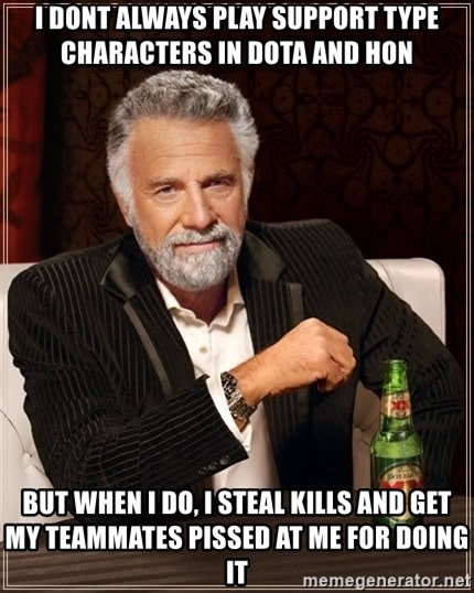 The Most Interesting Man In The World - i dont always play support type characters in dota and hon but when i do, i steal kills and get my teammates pissed at me for doing it