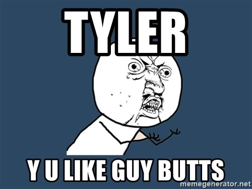 Y U No - Tyler Y U LIKE GUY BUTtS