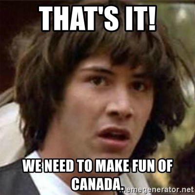 what if meme - That's it! We need to make fun of Canada.