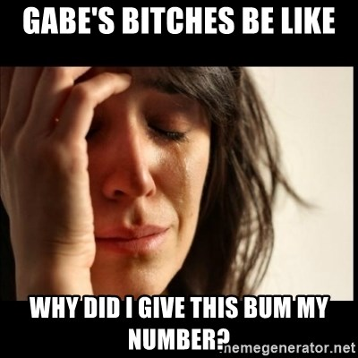 First World Problems - Gabe's bitches be like Why did I give this bum my number?