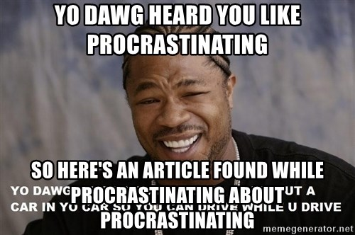 Yo Dawg heard you like - Yo Dawg heard you like procrastinating So here's an article found while procrastinating about procrastinating
