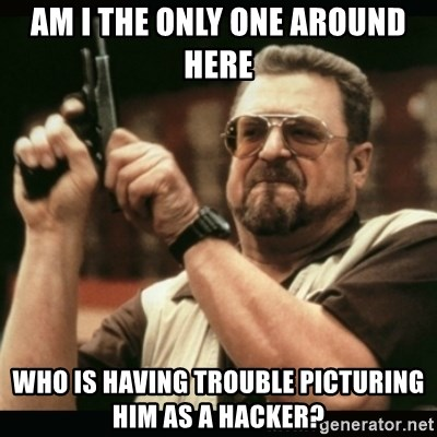am i the only one around here - AM I THE ONLY ONE AROUND HERE WHO IS HAVING TROUBLE PICTURING HIM AS A HACKER?