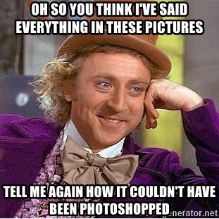 Willy Wonka - Oh so you think I've said everything in these pictures Tell me again how it couldn't have been photoshopped