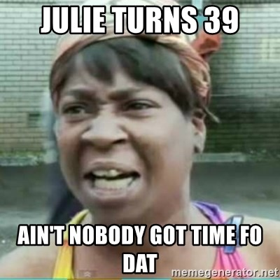 Sweet Brown Meme - Julie turns 39 Ain't nobody got time Fo dat