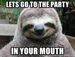 Sexual Sloth - lets go to the party  in your mouth