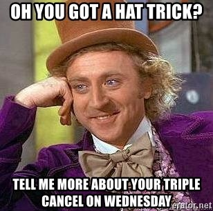 Willy Wonka - Oh you got a hat trick? Tell me more about your triple cancel on Wednesday