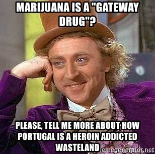 "Willy Wonka - Marijuana is a ""gateway drug""? Please, tell me more about how Portugal is a heroin addicted wasteland"
