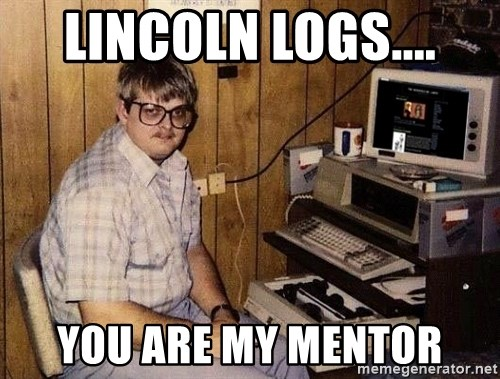 Nerd - LinCOLN LOGS.... You are my mentor