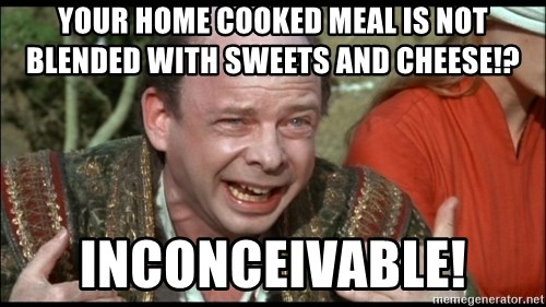 inconceivable - Your home cooked meal is not blended with sweets and cheese!? Inconceivable!