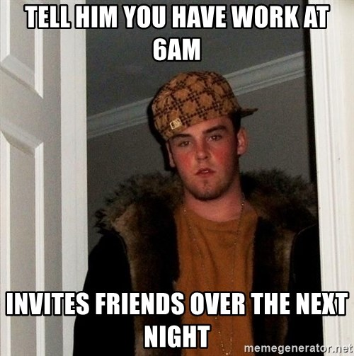 Scumbag Steve - TELL HIM YOU HAVE WORK AT 6AM INVITES FRIENDS OVER THE NEXT NIGHT