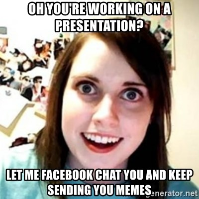 OAG - Oh you're working on a presentation? let me facebook chat you and keep sending you memes