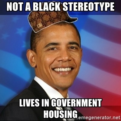 Scumbag Obama - Not a black stereotype lives in government housing
