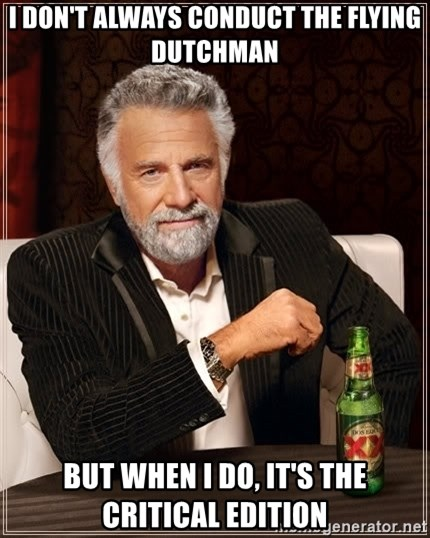 The Most Interesting Man In The World - I don't always conduct the flying Dutchman but when i do, it's the critical edition