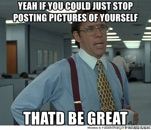 Yeah If You Could Just - Yeah if you could just stop posting pictures of yourself ThatD be great