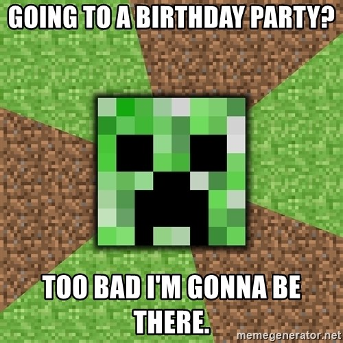 Minecraft Creeper - going to a birthday party? Too bad i'm gonna be there.