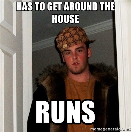 Scumbag Steve - has to get around the house RUNS